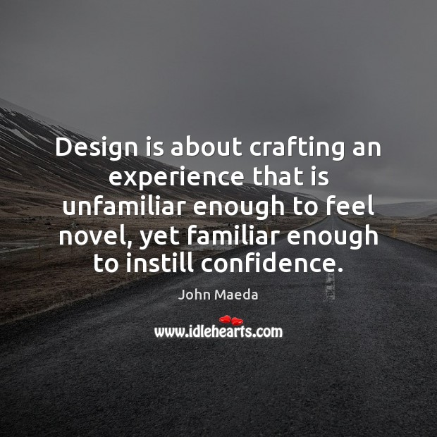 Design is about crafting an experience that is unfamiliar enough to feel John Maeda Picture Quote