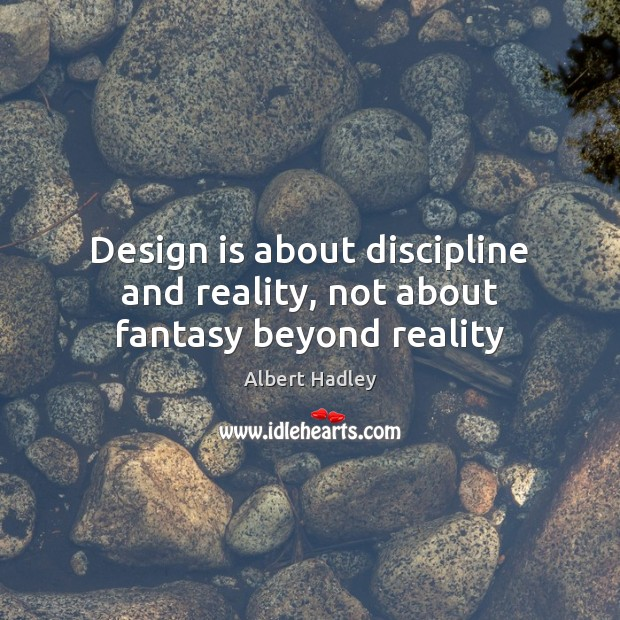 Design is about discipline and reality, not about fantasy beyond reality Image