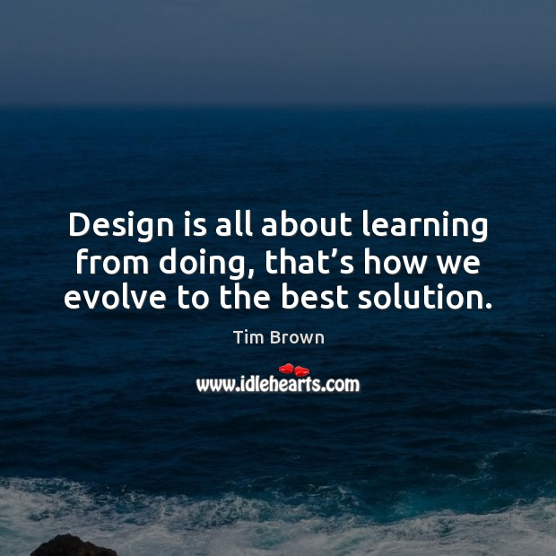 Design is all about learning from doing, that's how we evolve to the best solution. Tim Brown Picture Quote