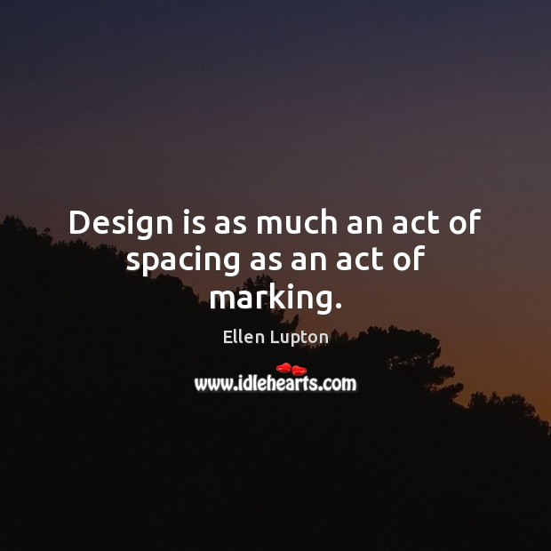 Design is as much an act of spacing as an act of marking. Image