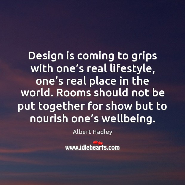 Design is coming to grips with one's real lifestyle, one's Image