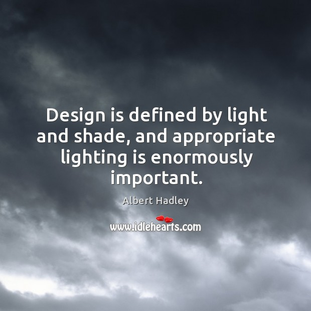 Image, Design is defined by light and shade, and appropriate lighting is enormously important.