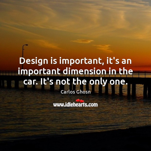 Design is important, it's an important dimension in the car. It's not the only one. Image