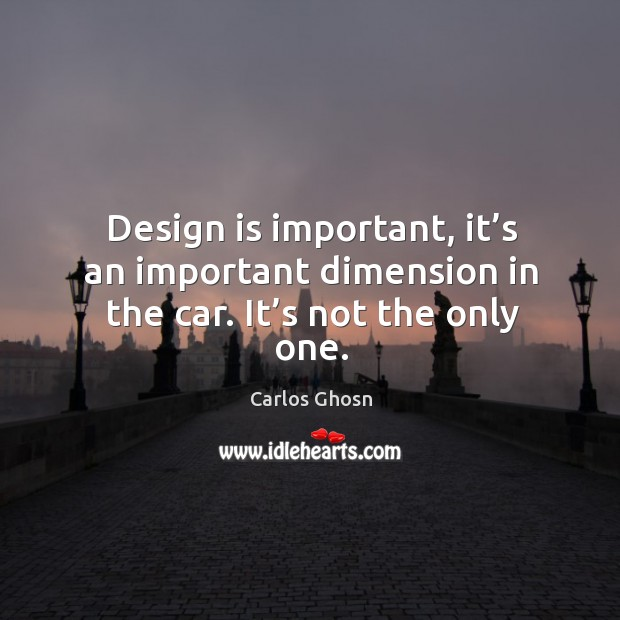 Image, Design is important, it's an important dimension in the car. It's not the only one.