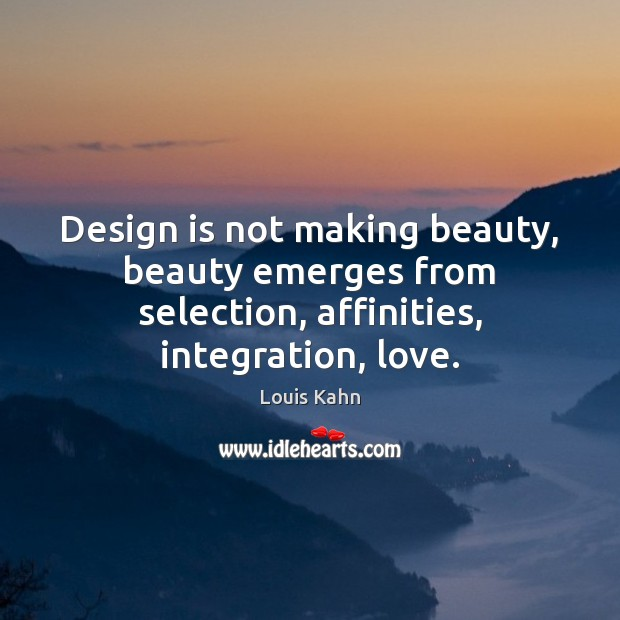 Image, Design is not making beauty, beauty emerges from selection, affinities, integration, love.