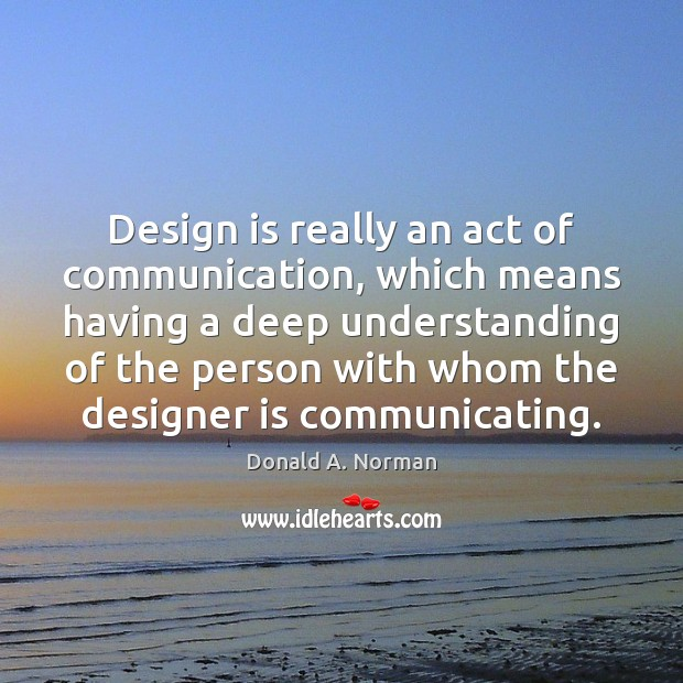 Design is really an act of communication, which means having a deep Donald A. Norman Picture Quote