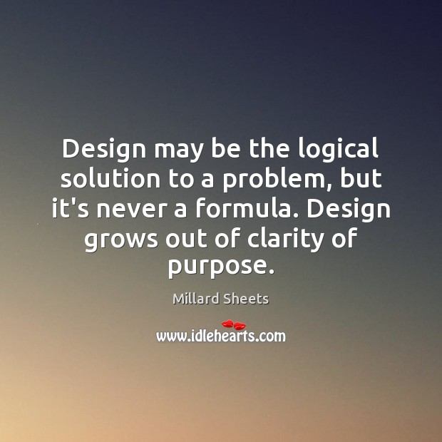 Design may be the logical solution to a problem, but it's never Millard Sheets Picture Quote