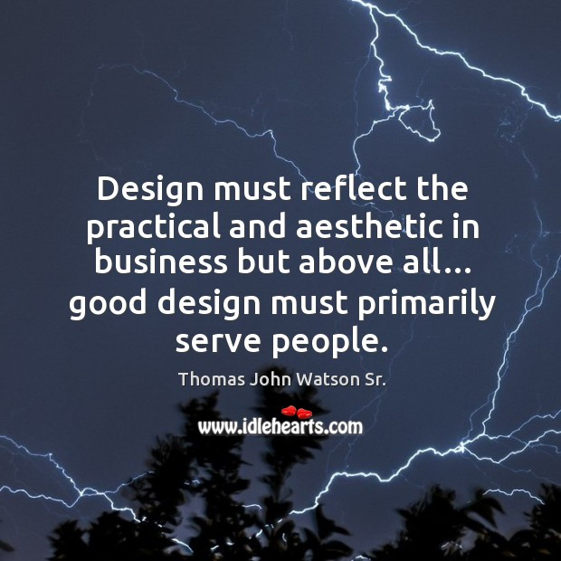Design must reflect the practical and aesthetic in business but above all… good design must primarily serve people. Image