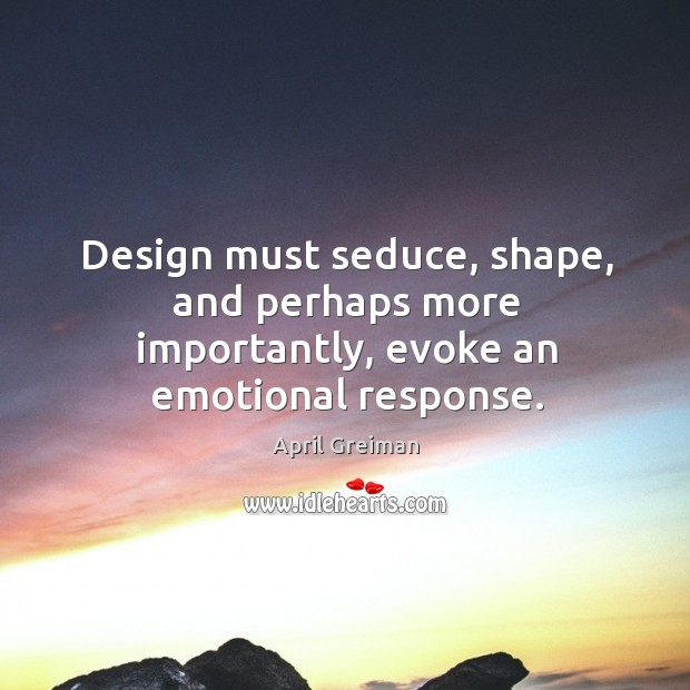 Design must seduce, shape, and perhaps more importantly, evoke an emotional response. Image