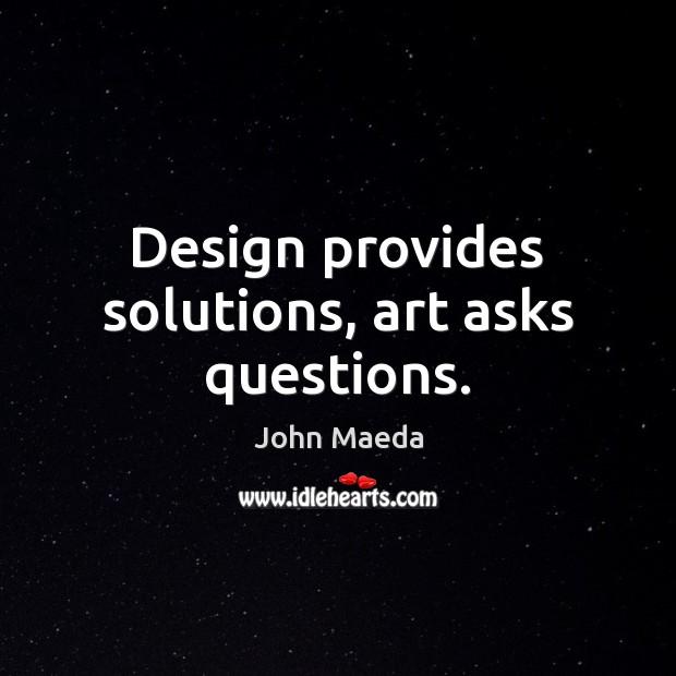 Design provides solutions, art asks questions. John Maeda Picture Quote