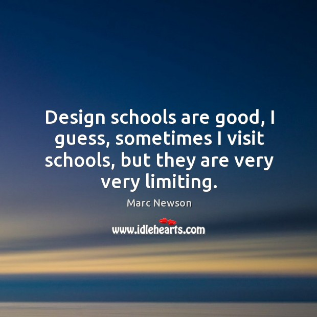 Design schools are good, I guess, sometimes I visit schools, but they are very very limiting. Marc Newson Picture Quote