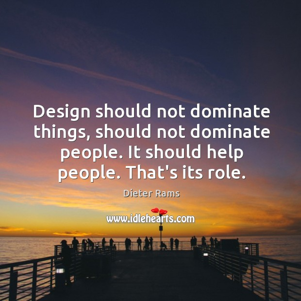Design should not dominate things, should not dominate people. It should help Image