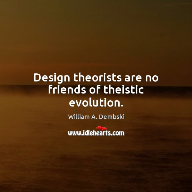 Design theorists are no friends of theistic evolution. William A. Dembski Picture Quote