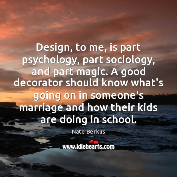 Design, to me, is part psychology, part sociology, and part magic. A Image