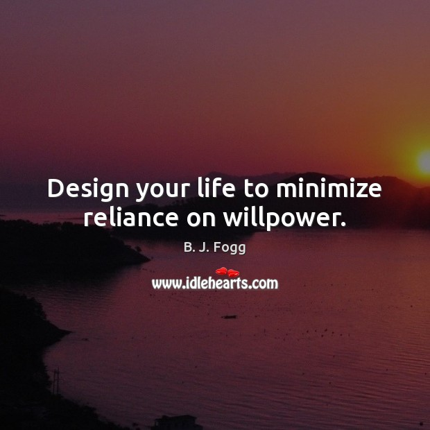 Design your life to minimize reliance on willpower. Image