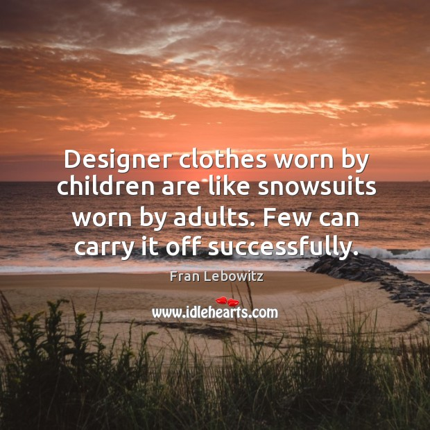 Image, Designer clothes worn by children are like snowsuits worn by adults. Few can carry it off successfully.