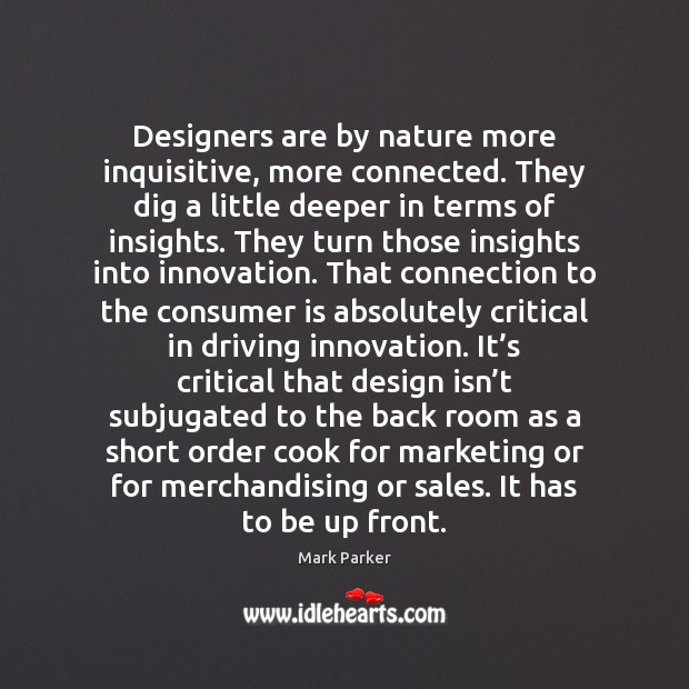 Designers are by nature more inquisitive, more connected. They dig a little Image