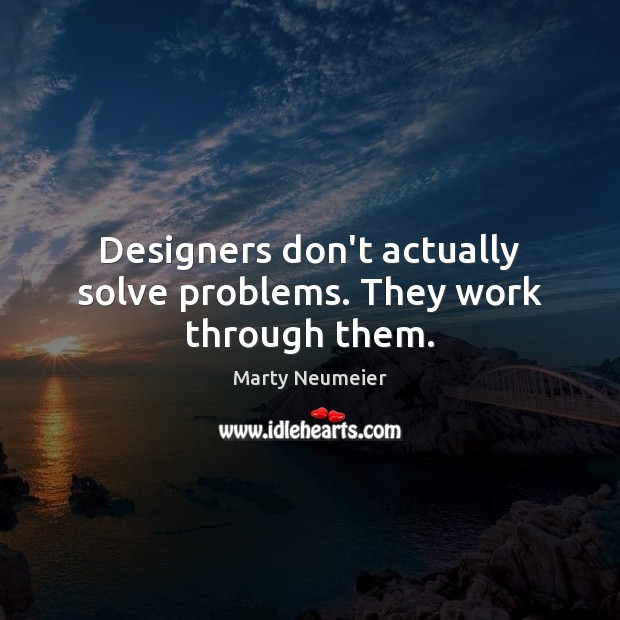 Image, Designers don't actually solve problems. They work through them.