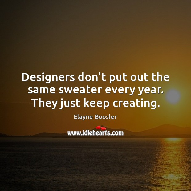 Designers don't put out the same sweater every year. They just keep creating. Image