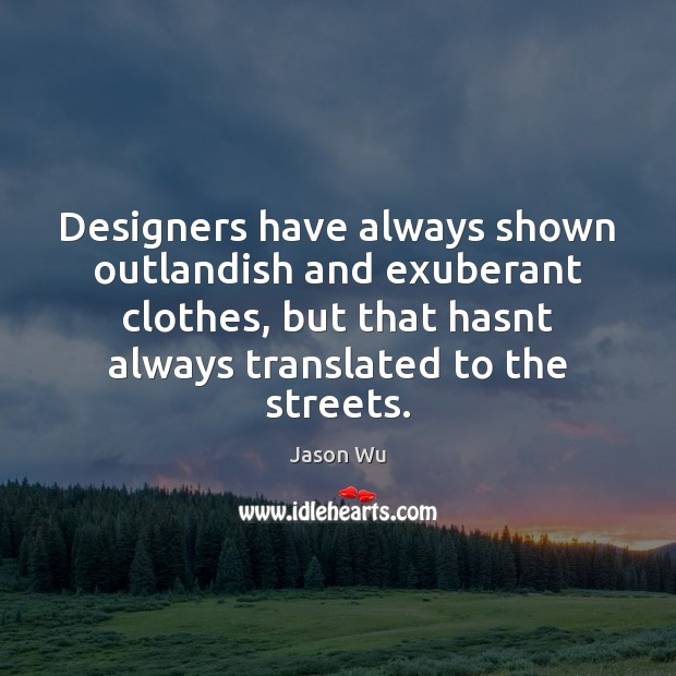 Designers have always shown outlandish and exuberant clothes, but that hasnt always Jason Wu Picture Quote