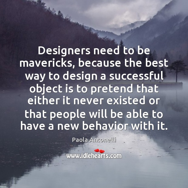 Designers need to be mavericks, because the best way to design a Image