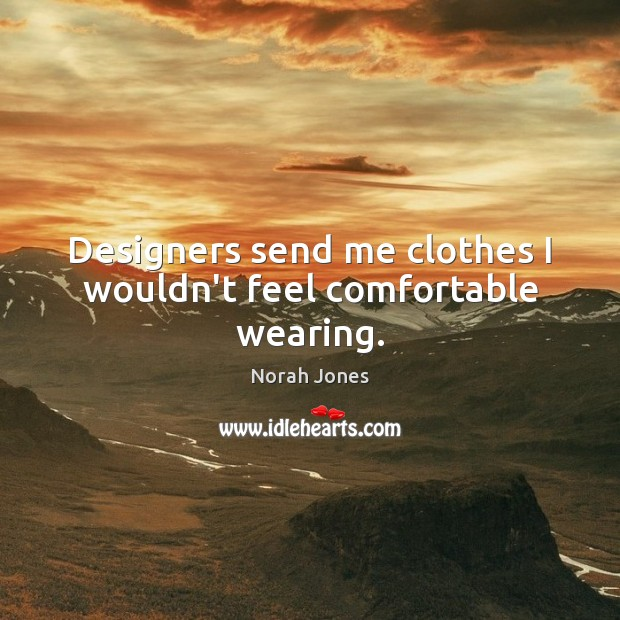 Designers send me clothes I wouldn't feel comfortable wearing. Norah Jones Picture Quote