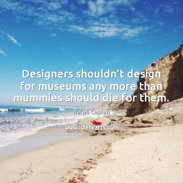 Designers shouldn't design for museums any more than mummies should die for them. Ralph Caplan Picture Quote