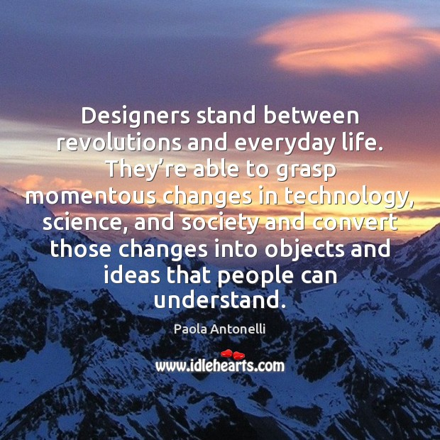 Designers stand between revolutions and everyday life. They're able to grasp Image