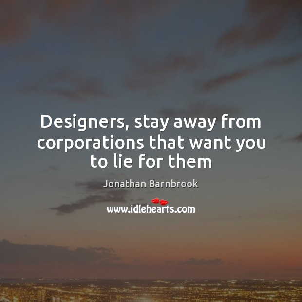 Designers, stay away from corporations that want you to lie for them Image