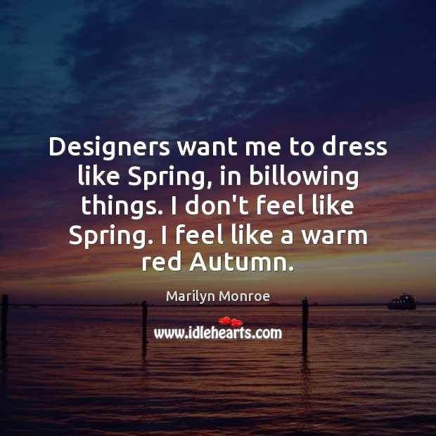 Designers want me to dress like Spring, in billowing things. I don't Spring Quotes Image