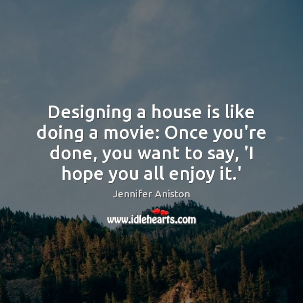 Designing a house is like doing a movie: Once you're done, you Jennifer Aniston Picture Quote