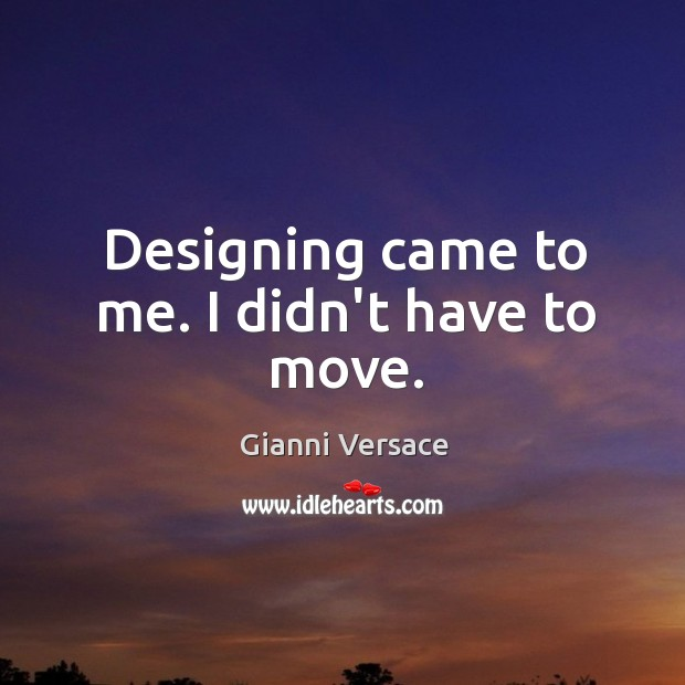 Designing came to me. I didn't have to move. Image