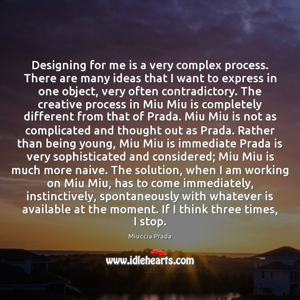 Designing for me is a very complex process. There are many ideas Image