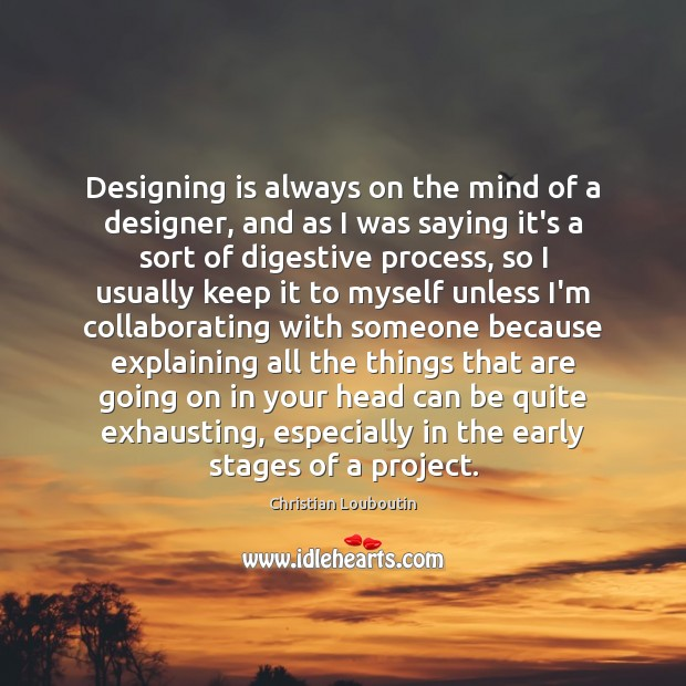 Designing is always on the mind of a designer, and as I Christian Louboutin Picture Quote