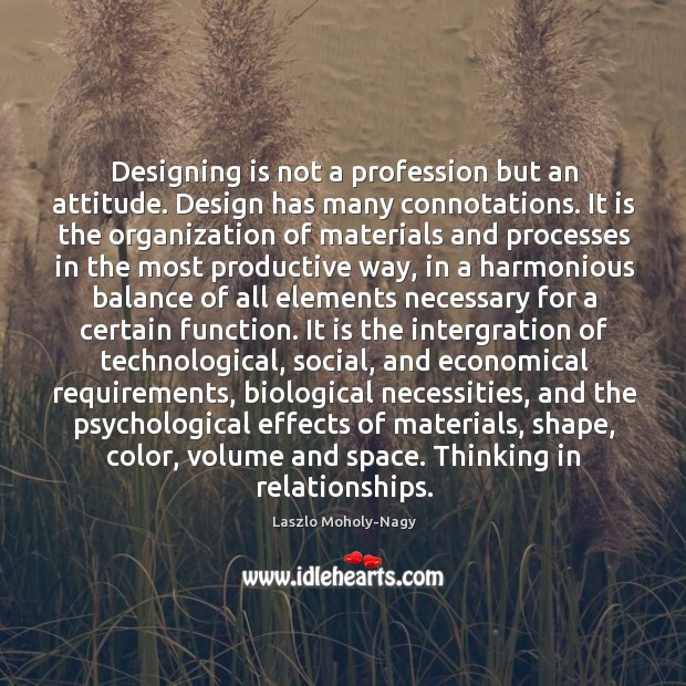 Designing is not a profession but an attitude. Design has many connotations. Image