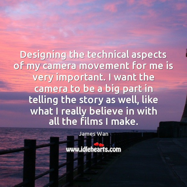 Designing the technical aspects of my camera movement for me is very James Wan Picture Quote