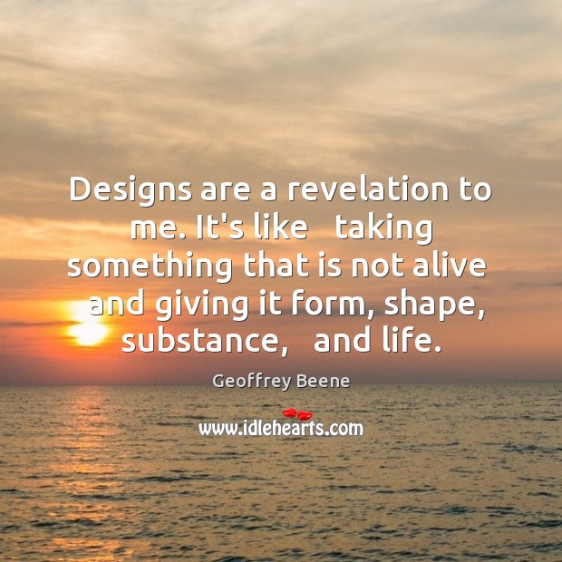 Designs are a revelation to me. It's like   taking something that is Image