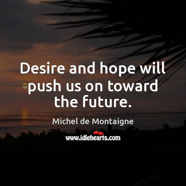 Image, Desire and hope will push us on toward the future.