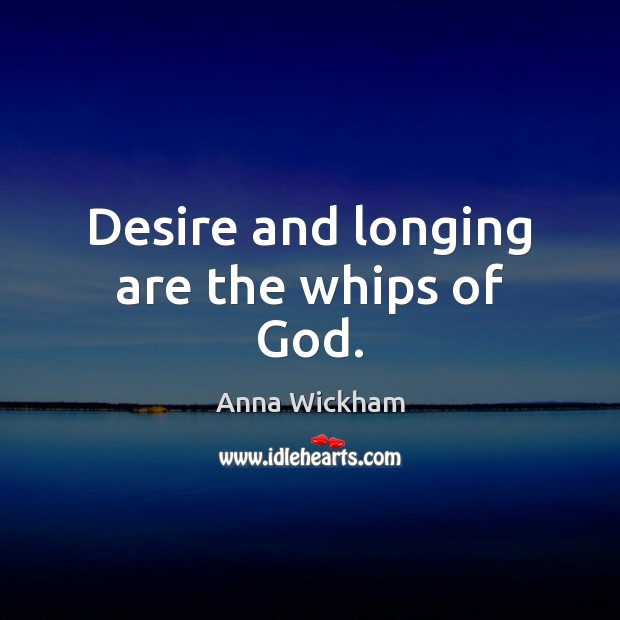 Image, Desire and longing are the whips of God.