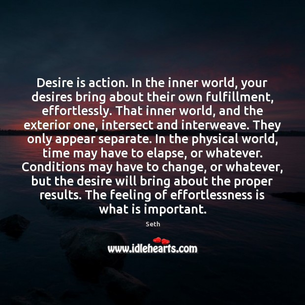 Desire is action. In the inner world, your desires bring about their Seth Picture Quote
