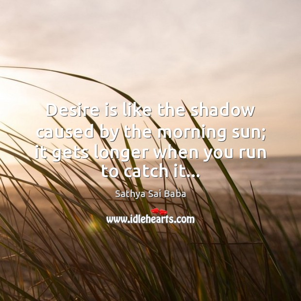 Desire is like the shadow caused by the morning sun; it gets Sathya Sai Baba Picture Quote