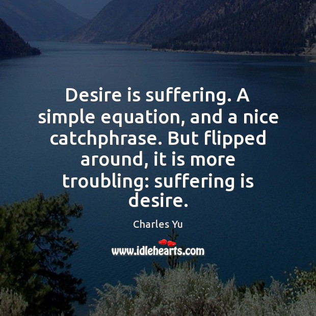 Desire is suffering. A simple equation, and a nice catchphrase. But flipped Desire Quotes Image