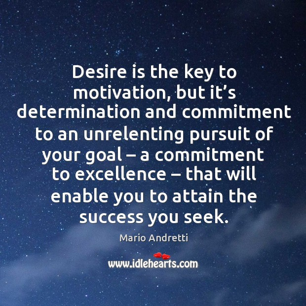 Desire is the key to motivation, but it's determination and commitment to an unrelenting Mario Andretti Picture Quote