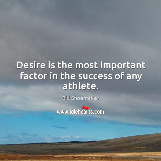 Image, Desire is the most important factor in the success of any athlete.
