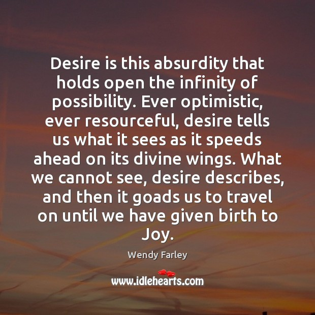 Desire is this absurdity that holds open the infinity of possibility. Ever Desire Quotes Image