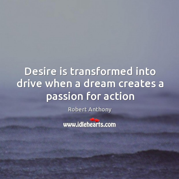 Desire is transformed into drive when a dream creates a passion for action Robert Anthony Picture Quote