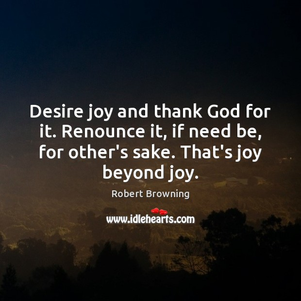 Desire joy and thank God for it. Renounce it, if need be, Robert Browning Picture Quote