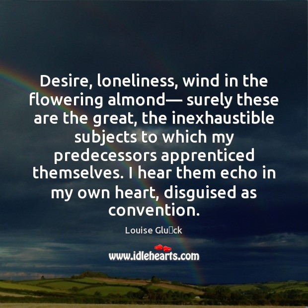 Desire, loneliness, wind in the flowering almond— surely these are the great, Image