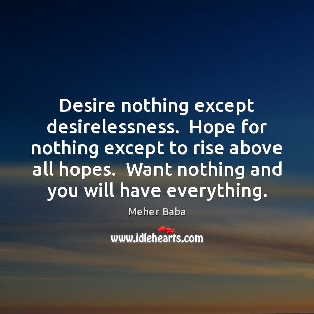 Desire nothing except desirelessness.  Hope for nothing except to rise above all Meher Baba Picture Quote