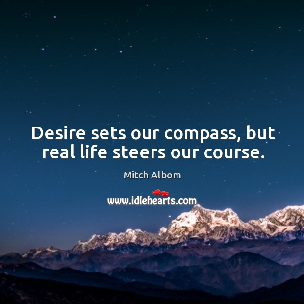 Desire sets our compass, but real life steers our course. Mitch Albom Picture Quote
